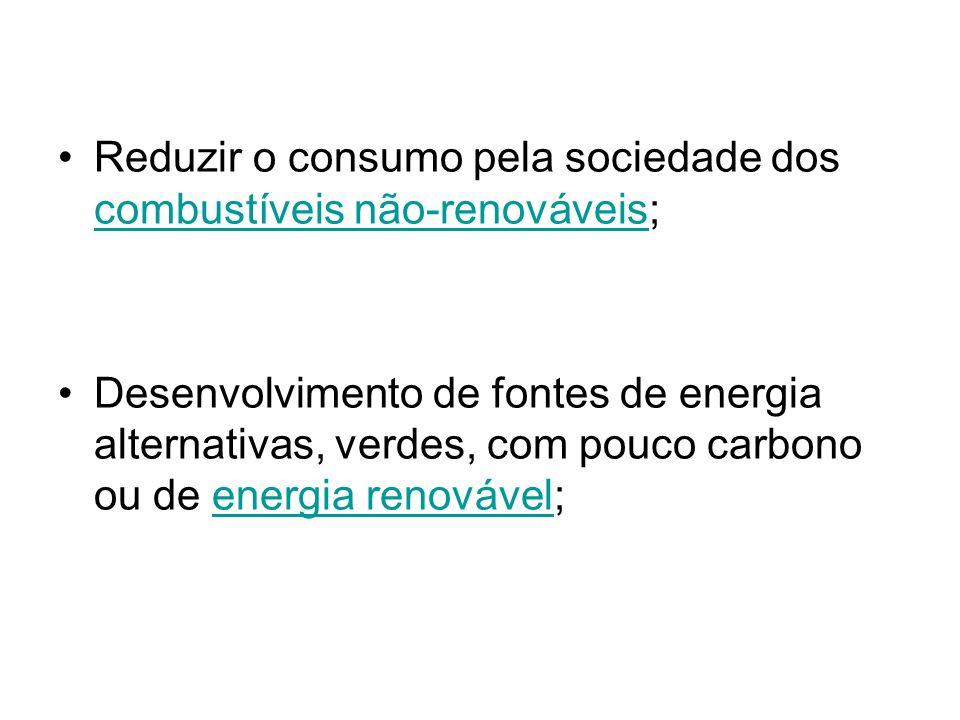 Reduzir o consumo pela sociedade dos combustíveis não-renováveis; combustíveis não-renováveis Desenvolvimento de fontes de energia alternativas, verde