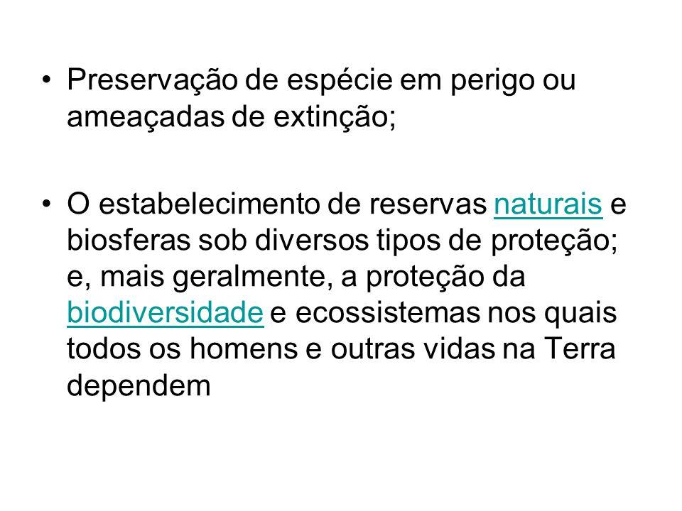 Preservação de espécie em perigo ou ameaçadas de extinção; O estabelecimento de reservas naturais e biosferas sob diversos tipos de proteção; e, mais