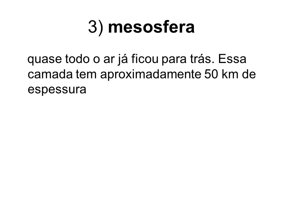 3) mesosfera quase todo o ar já ficou para trás. Essa camada tem aproximadamente 50 km de espessura