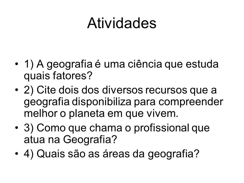 Atividades 1) A geografia é uma ciência que estuda quais fatores? 2) Cite dois dos diversos recursos que a geografia disponibiliza para compreender me