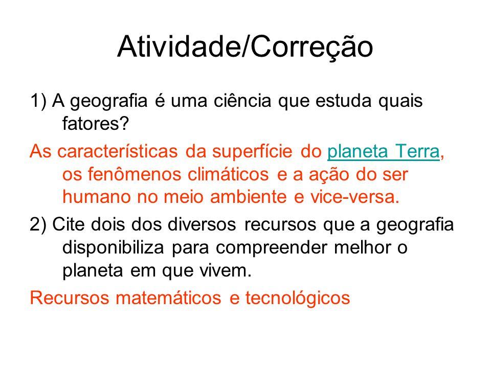 Atividade/Correção 1) A geografia é uma ciência que estuda quais fatores? As características da superfície do planeta Terra, os fenômenos climáticos e