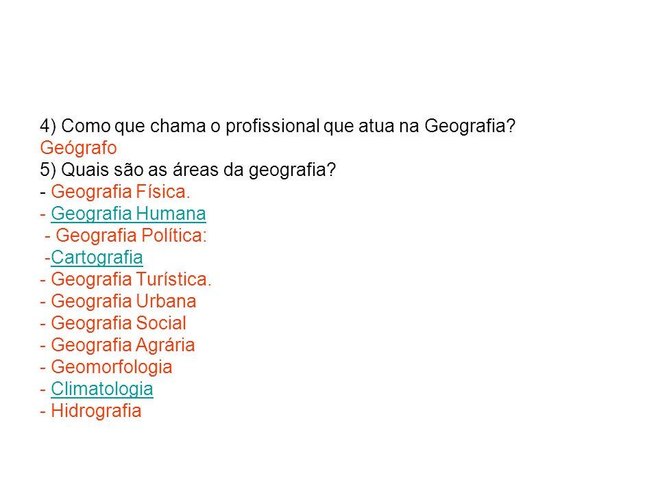 4) Como que chama o profissional que atua na Geografia? Geógrafo 5) Quais são as áreas da geografia? - Geografia Física. - Geografia HumanaGeografia H