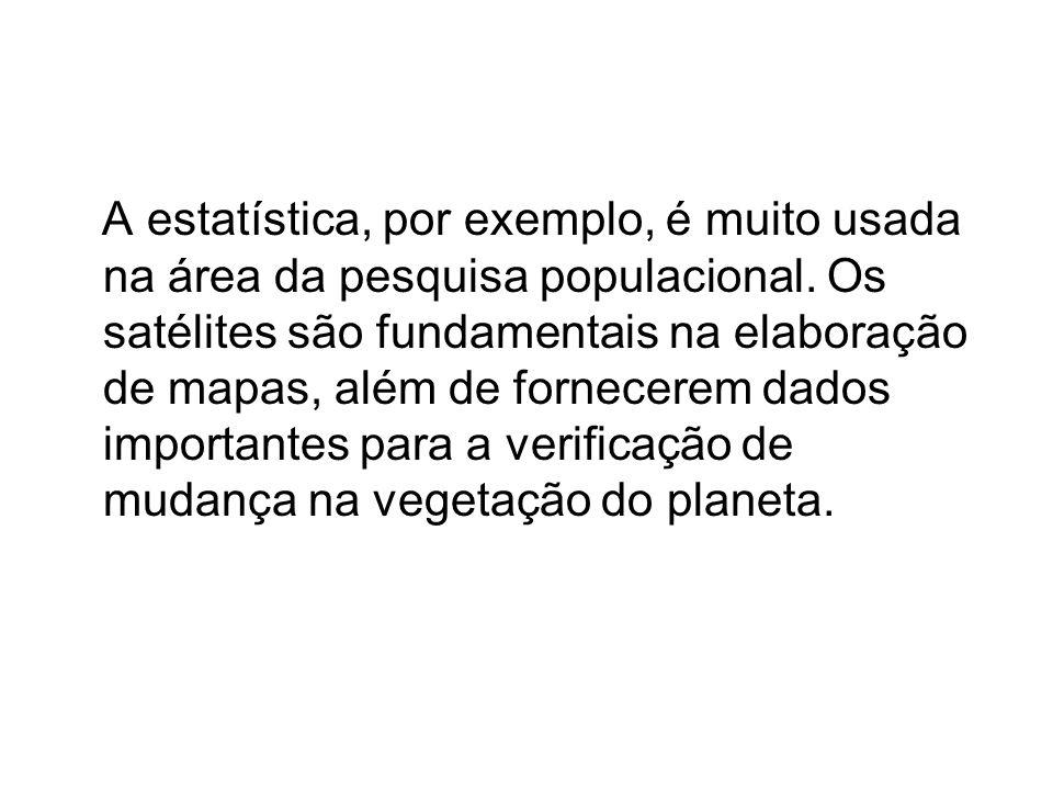 A estatística, por exemplo, é muito usada na área da pesquisa populacional. Os satélites são fundamentais na elaboração de mapas, além de fornecerem d