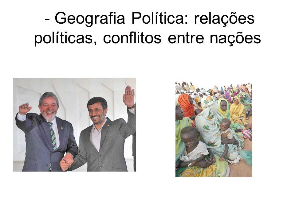 - Geografia Política: relações políticas, conflitos entre nações