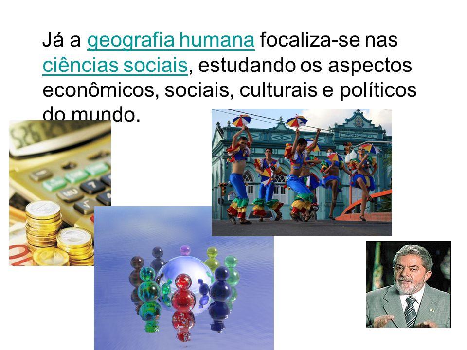 Já a geografia humana focaliza-se nas ciências sociais, estudando os aspectos econômicos, sociais, culturais e políticos do mundo.geografia humana ciê
