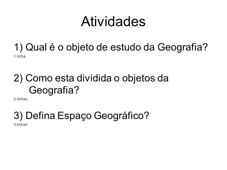 Atividades 1) Qual é o objeto de estudo da Geografia? 1 linha 2) Como esta dividida o objetos da Geografia? 2 linhas 3) Defina Espaço Geográfico? 3 li