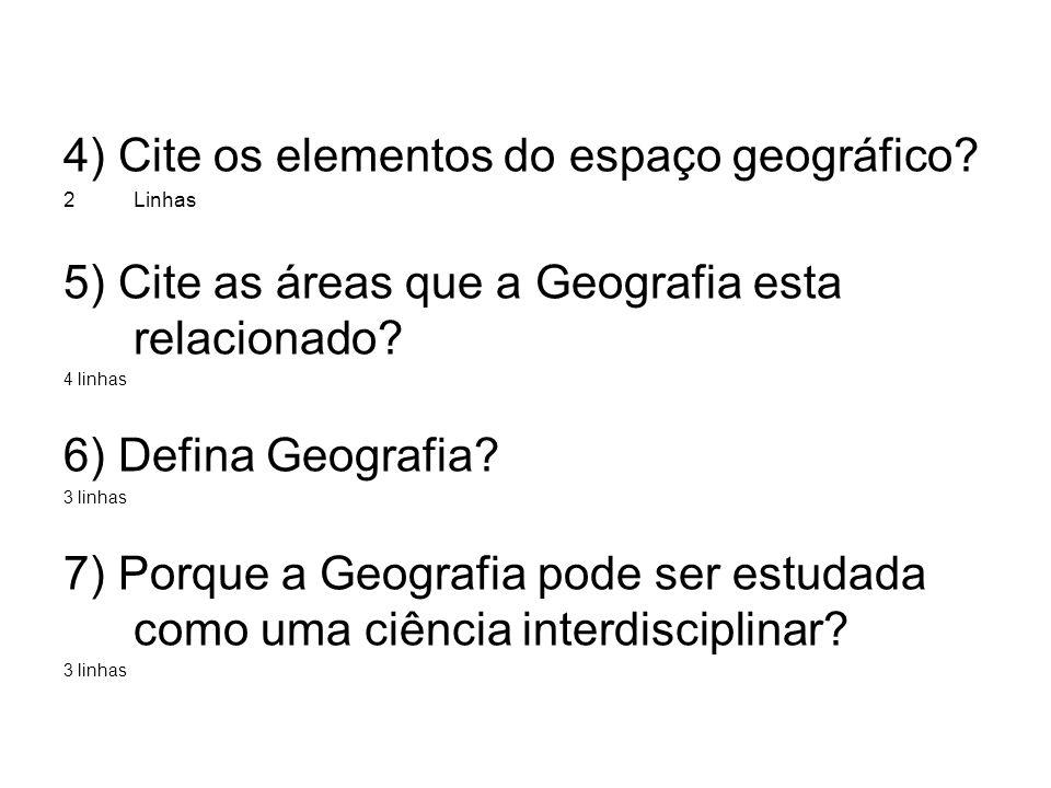 4) Cite os elementos do espaço geográfico? 2Linhas 5) Cite as áreas que a Geografia esta relacionado? 4 linhas 6) Defina Geografia? 3 linhas 7) Porque