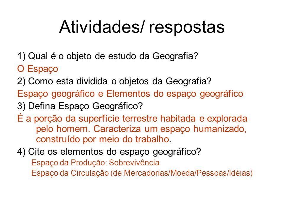Atividades/ respostas 1) Qual é o objeto de estudo da Geografia? O Espaço 2) Como esta dividida o objetos da Geografia? Espaço geográfico e Elementos
