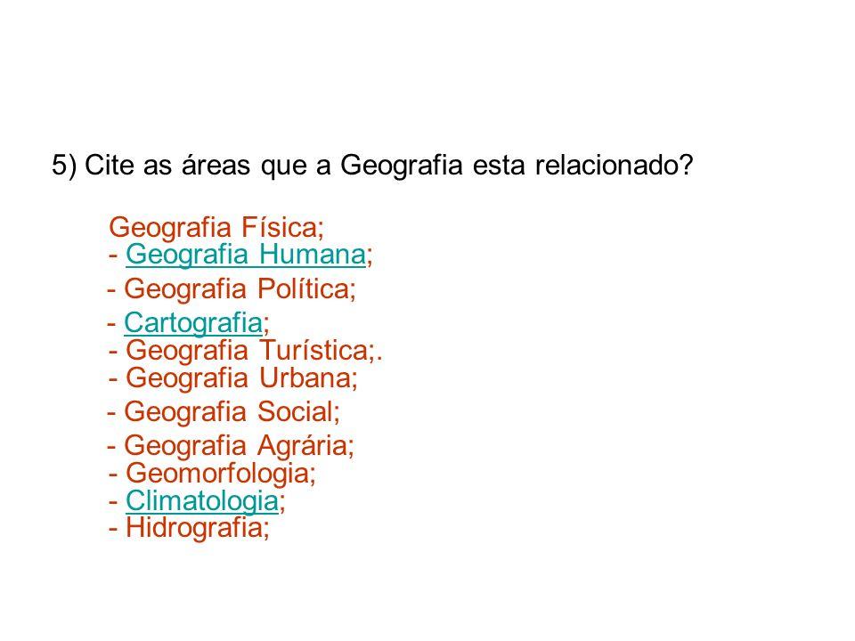 5) Cite as áreas que a Geografia esta relacionado? Geografia Física; - Geografia Humana;Geografia Humana - Geografia Política; - Cartografia; - Geogra