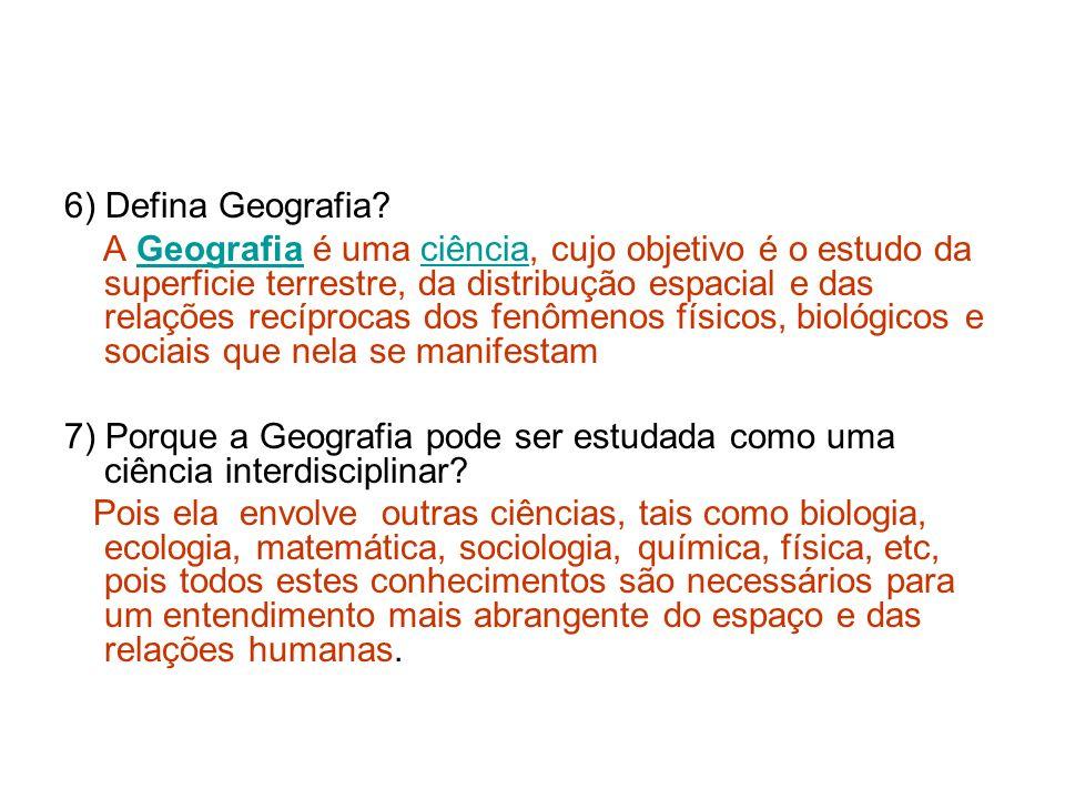 6) Defina Geografia? A Geografia é uma ciência, cujo objetivo é o estudo da superficie terrestre, da distribução espacial e das relações recíprocas do
