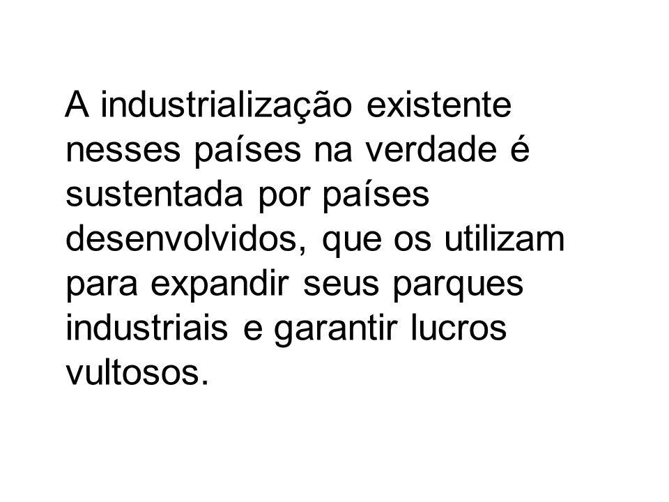 A industrialização existente nesses países na verdade é sustentada por países desenvolvidos, que os utilizam para expandir seus parques industriais e
