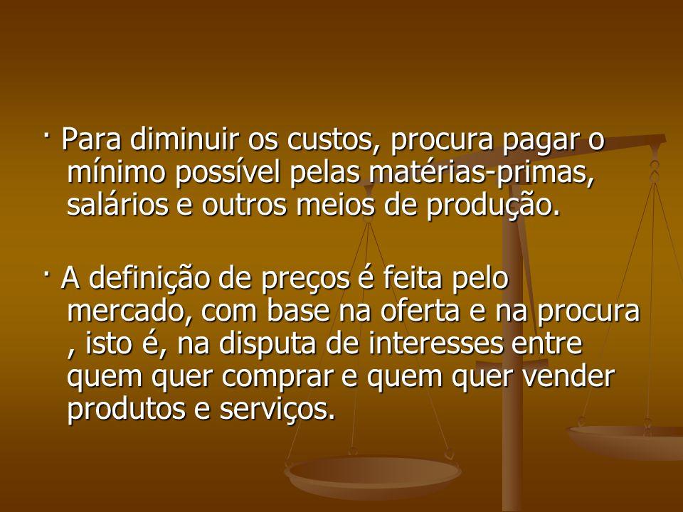 · Para diminuir os custos, procura pagar o mínimo possível pelas matérias-primas, salários e outros meios de produção. · Para diminuir os custos, proc