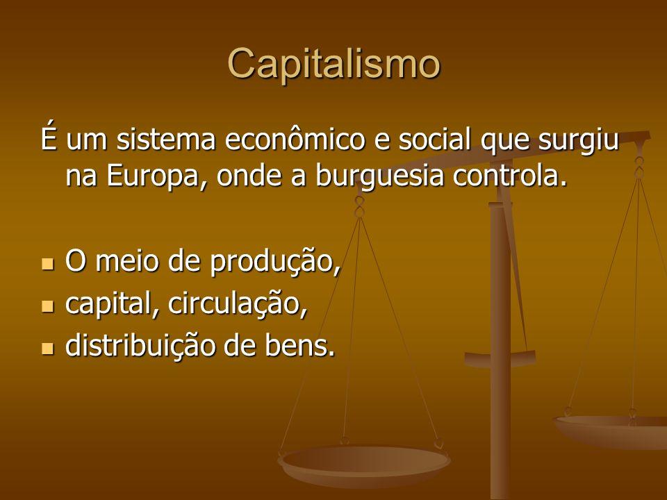 Capitalismo É um sistema econômico e social que surgiu na Europa, onde a burguesia controla. O meio de produção, O meio de produção, capital, circulaç
