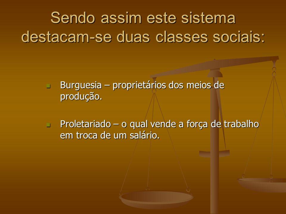 Sendo assim este sistema destacam-se duas classes sociais: Burguesia – proprietários dos meios de produção. Burguesia – proprietários dos meios de pro