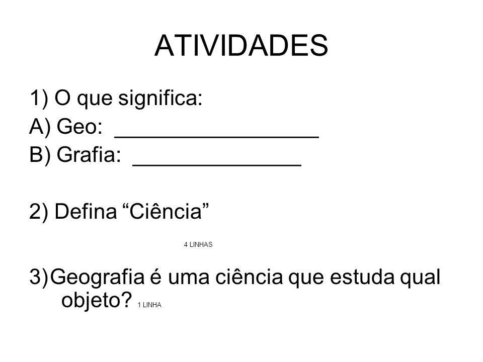 ATIVIDADES 1) O que significa: A) Geo: _________________ B) Grafia: ______________ 2) Defina Ciência 4 LINHAS 3) Geografia é uma ciência que estuda qual objeto.