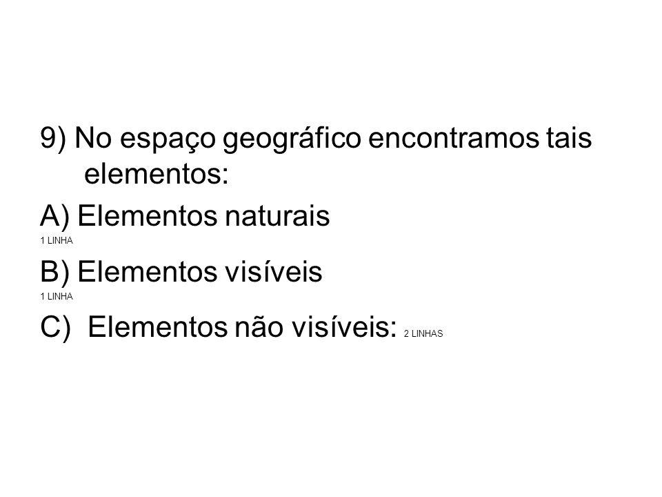9) No espaço geográfico encontramos tais elementos: A) Elementos naturais 1 LINHA B) Elementos visíveis 1 LINHA C) Elementos não visíveis: 2 LINHAS