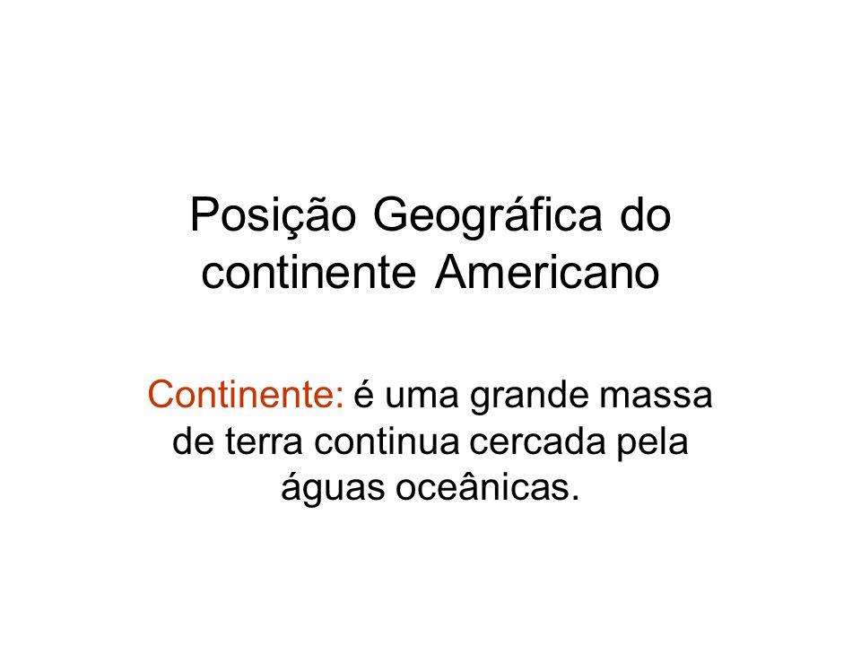 Posição Geográfica do continente Americano Continente: é uma grande massa de terra continua cercada pela águas oceânicas.