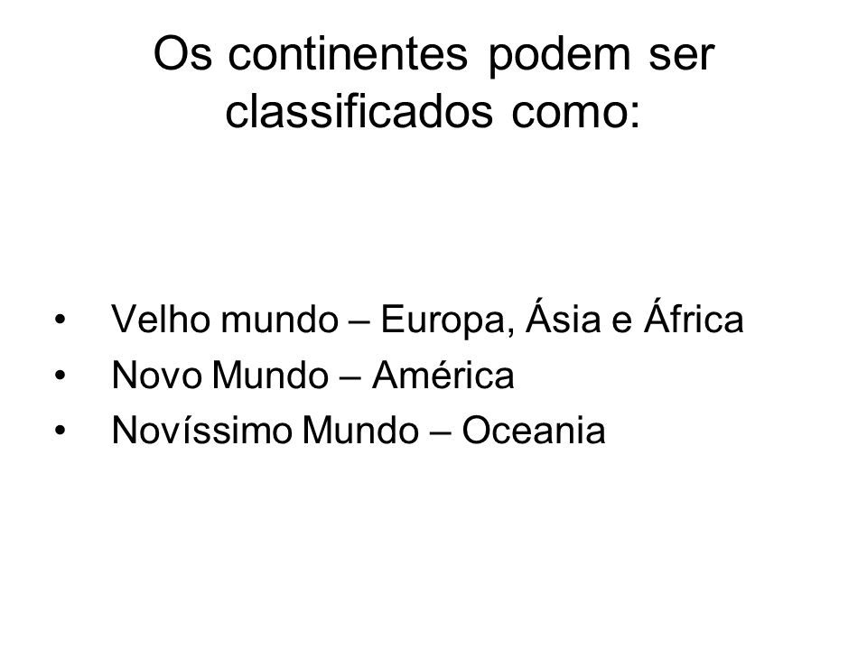 Os continentes podem ser classificados como: Velho mundo – Europa, Ásia e África Novo Mundo – América Novíssimo Mundo – Oceania