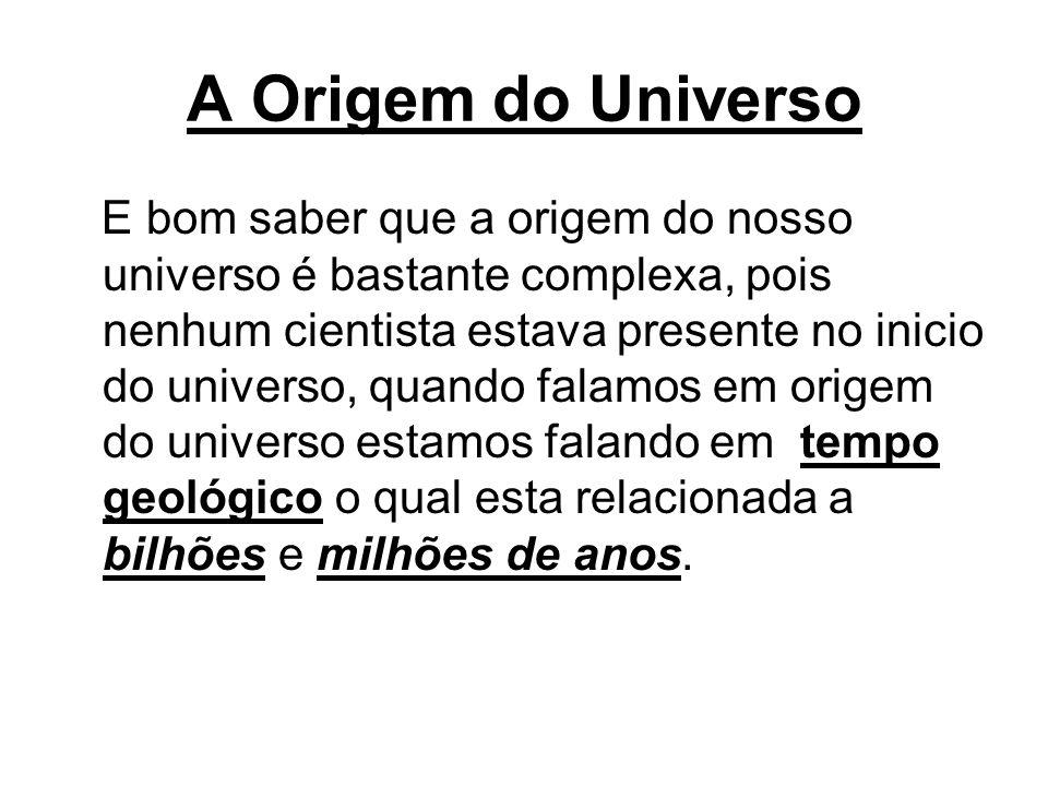 A Origem do Universo E bom saber que a origem do nosso universo é bastante complexa, pois nenhum cientista estava presente no inicio do universo, quan