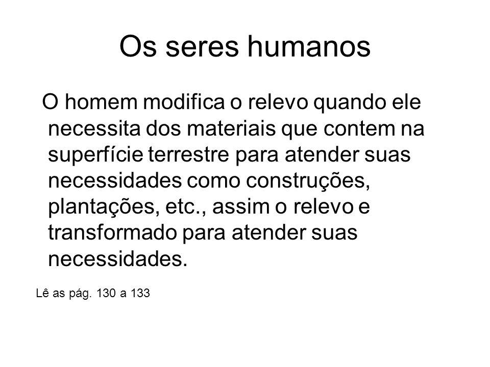 Os seres humanos O homem modifica o relevo quando ele necessita dos materiais que contem na superfície terrestre para atender suas necessidades como c