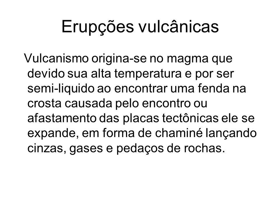 Erupções vulcânicas Vulcanismo origina-se no magma que devido sua alta temperatura e por ser semi-liquido ao encontrar uma fenda na crosta causada pel