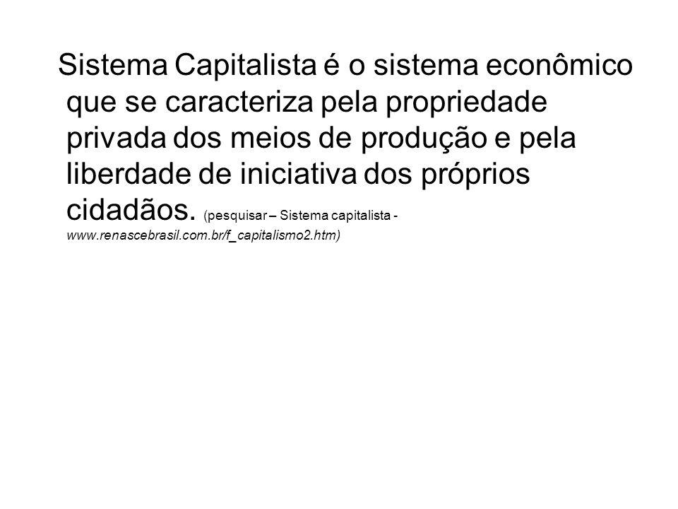 Sistema Capitalista é o sistema econômico que se caracteriza pela propriedade privada dos meios de produção e pela liberdade de iniciativa dos próprio
