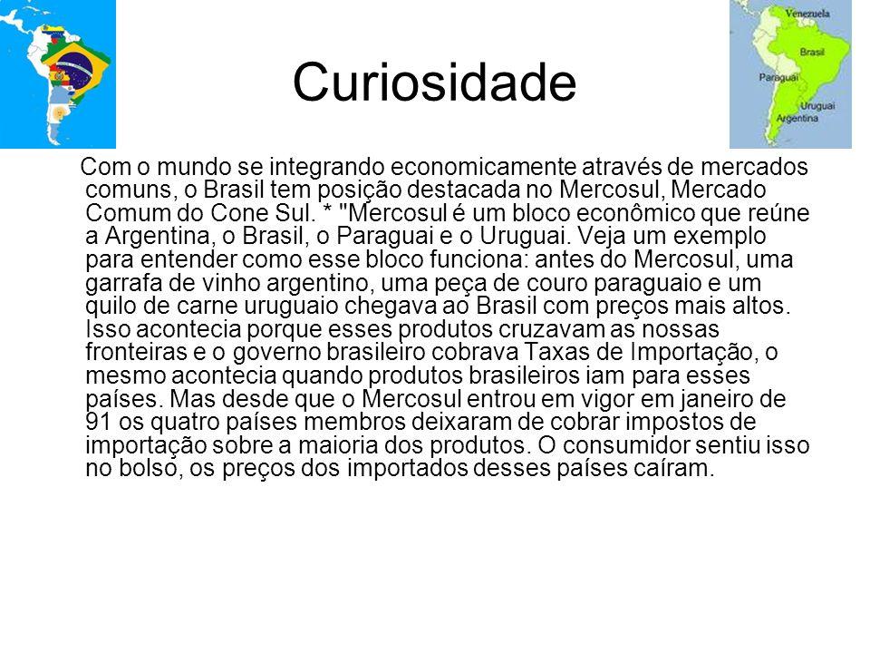 Curiosidade Com o mundo se integrando economicamente através de mercados comuns, o Brasil tem posição destacada no Mercosul, Mercado Comum do Cone Sul