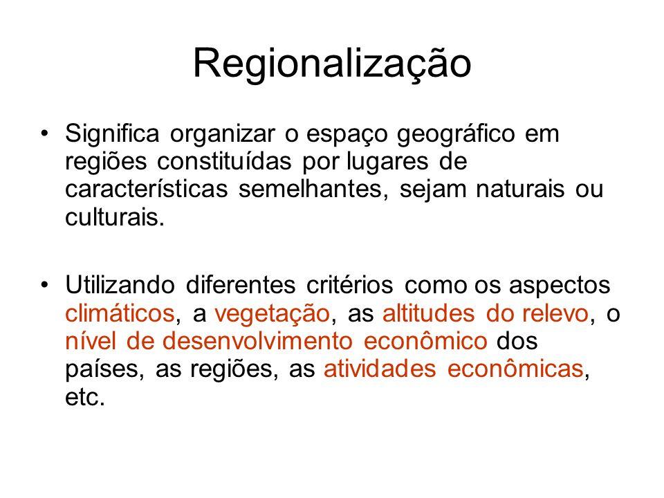 Regionalização Significa organizar o espaço geográfico em regiões constituídas por lugares de características semelhantes, sejam naturais ou culturais
