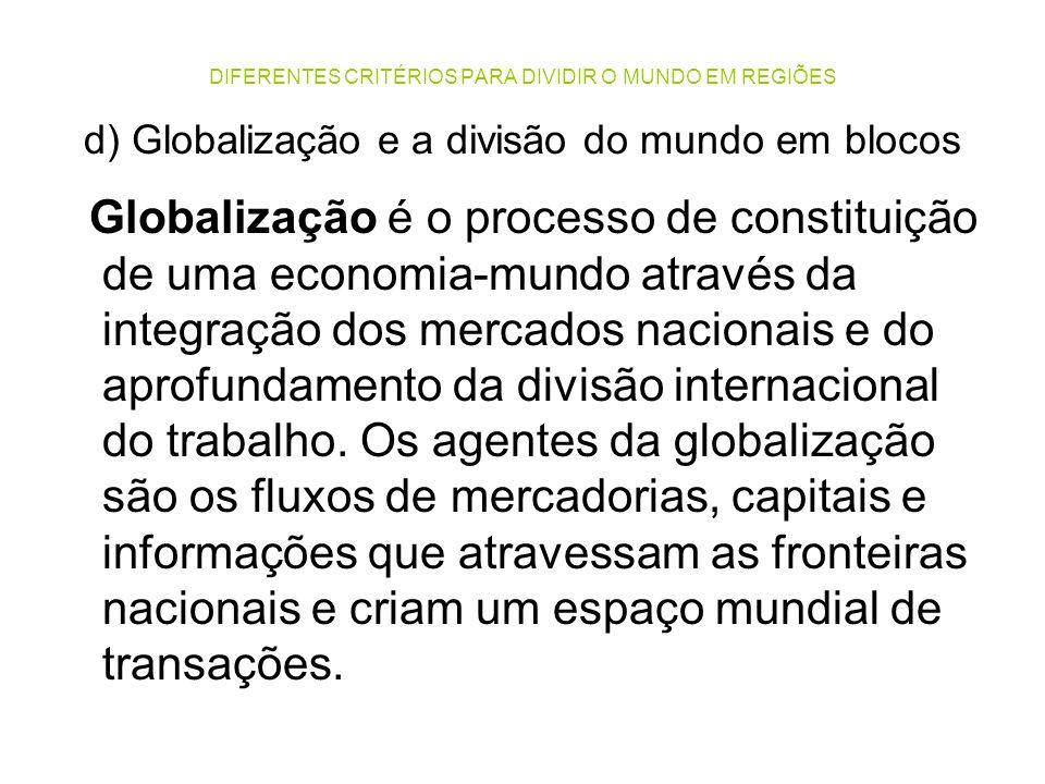 DIFERENTES CRITÉRIOS PARA DIVIDIR O MUNDO EM REGIÕES d) Globalização e a divisão do mundo em blocos Globalização é o processo de constituição de uma e