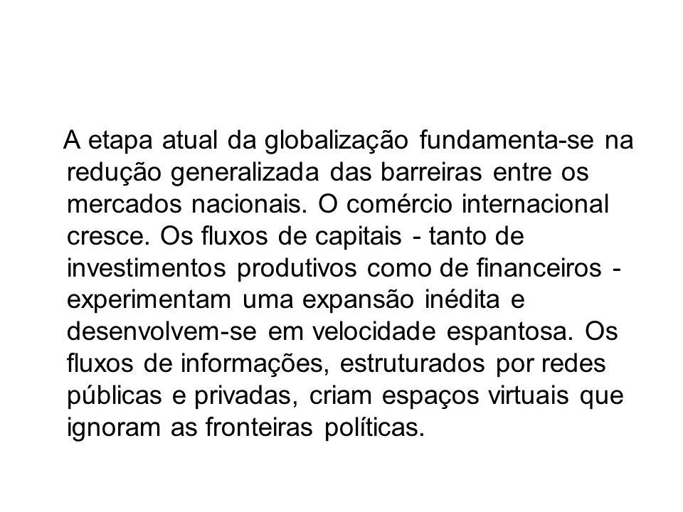 A etapa atual da globalização fundamenta-se na redução generalizada das barreiras entre os mercados nacionais. O comércio internacional cresce. Os flu