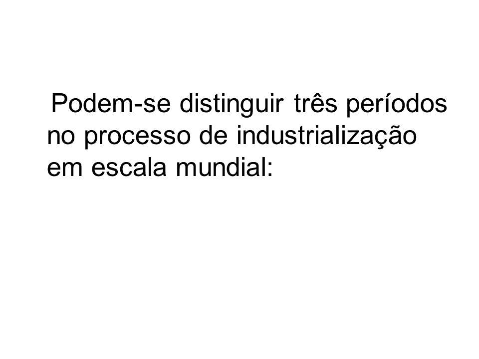 Podem-se distinguir três períodos no processo de industrialização em escala mundial: