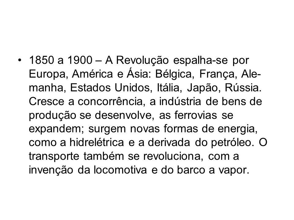 1850 a 1900 – A Revolução espalha-se por Europa, América e Ásia: Bélgica, França, Ale manha, Estados Unidos, Itália, Japão, Rússia. Cresce a concorrê