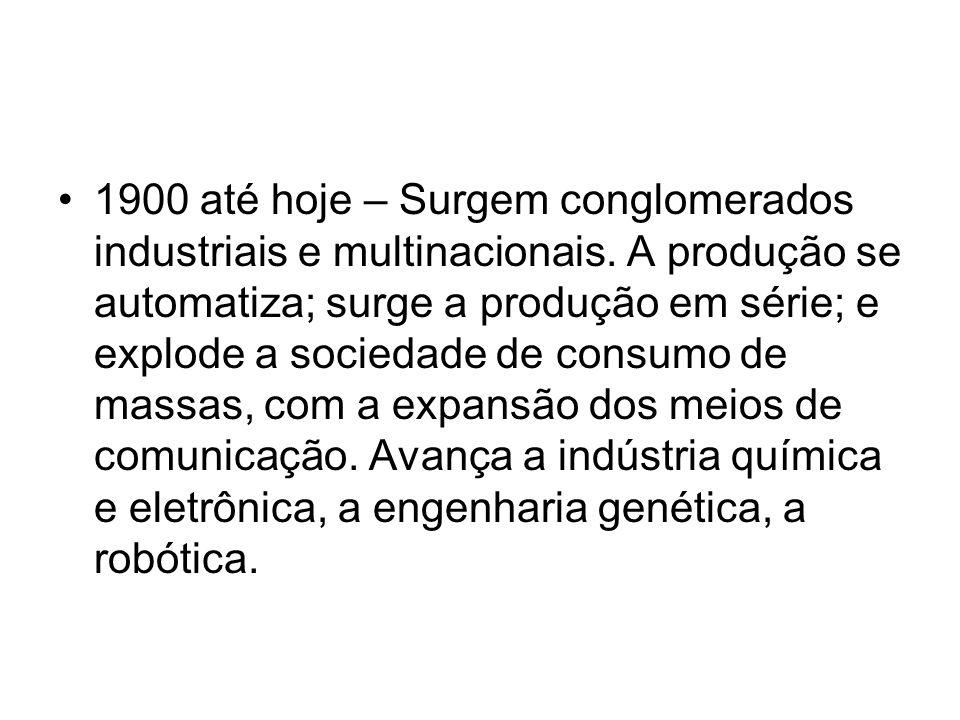 1900 até hoje – Surgem conglomerados industriais e multinacionais. A produção se automatiza; surge a produção em série; e explode a sociedade de consu