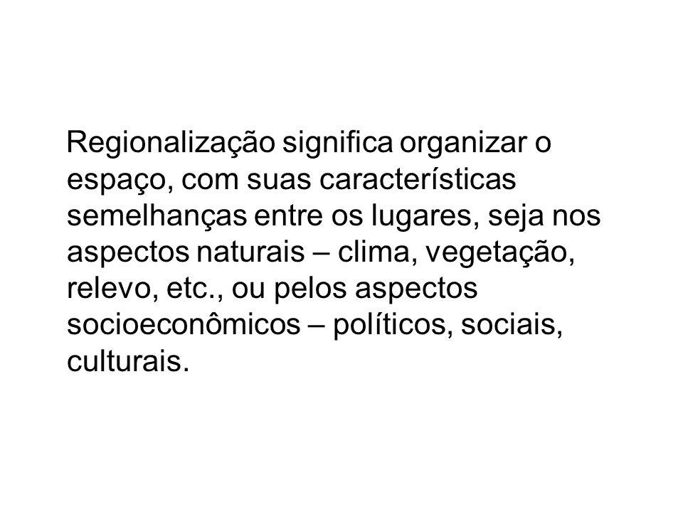 Regionalização significa organizar o espaço, com suas características semelhanças entre os lugares, seja nos aspectos naturais – clima, vegetação, rel