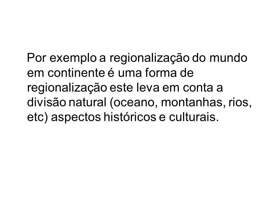 Por exemplo a regionalização do mundo em continente é uma forma de regionalização este leva em conta a divisão natural (oceano, montanhas, rios, etc)