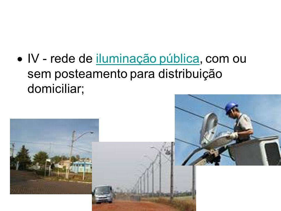 IV - rede de iluminação pública, com ou sem posteamento para distribuição domiciliar;iluminação pública