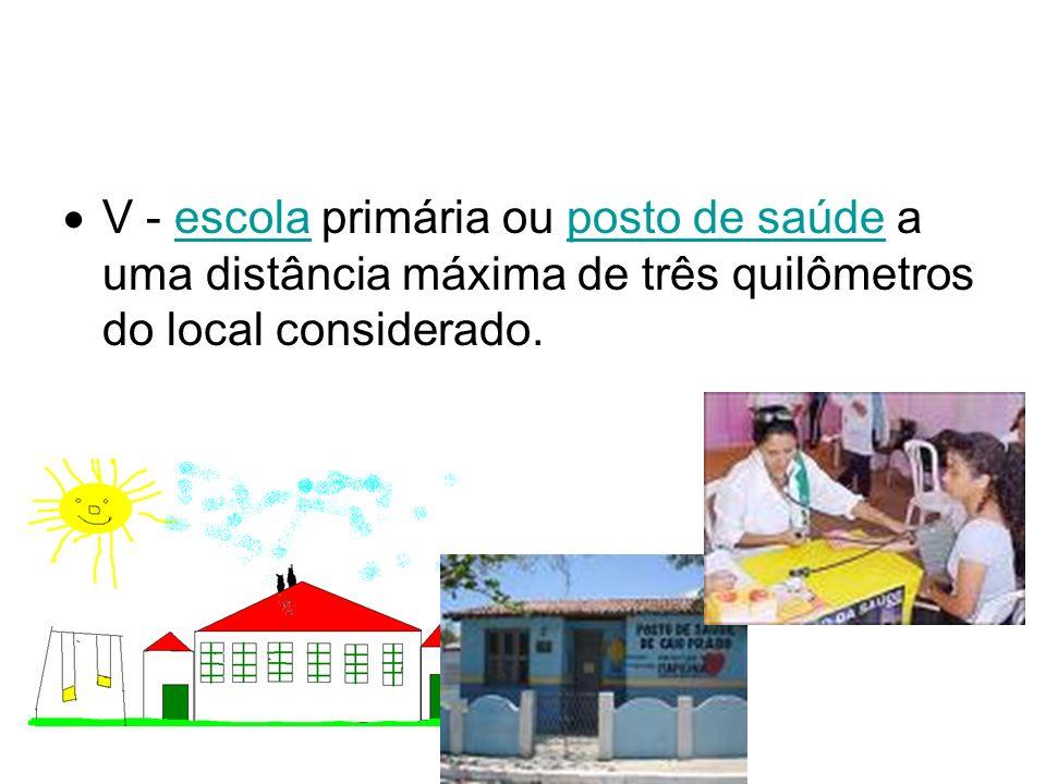 V - escola primária ou posto de saúde a uma distância máxima de três quilômetros do local considerado.escolaposto de saúde