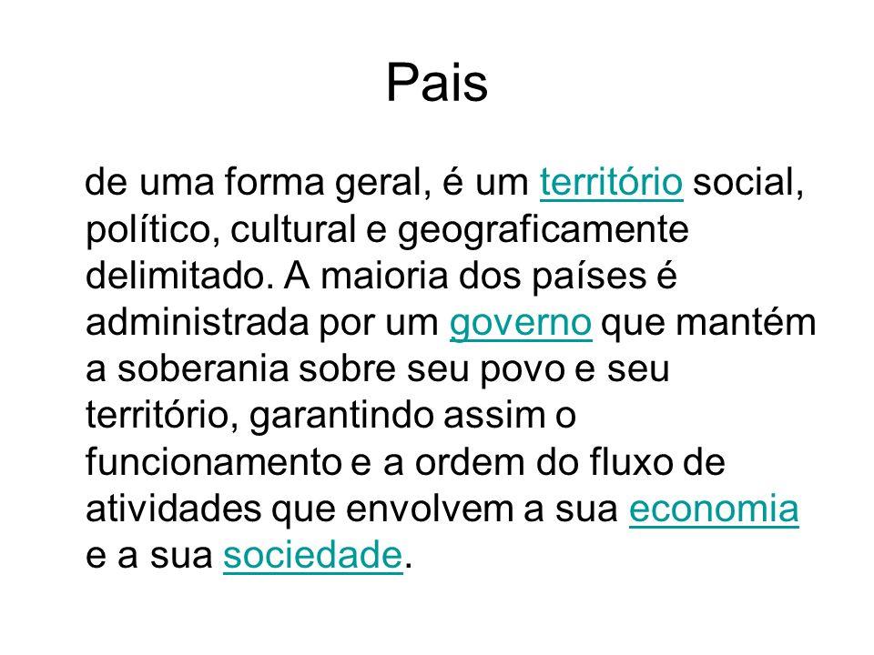Pais de uma forma geral, é um território social, político, cultural e geograficamente delimitado. A maioria dos países é administrada por um governo q
