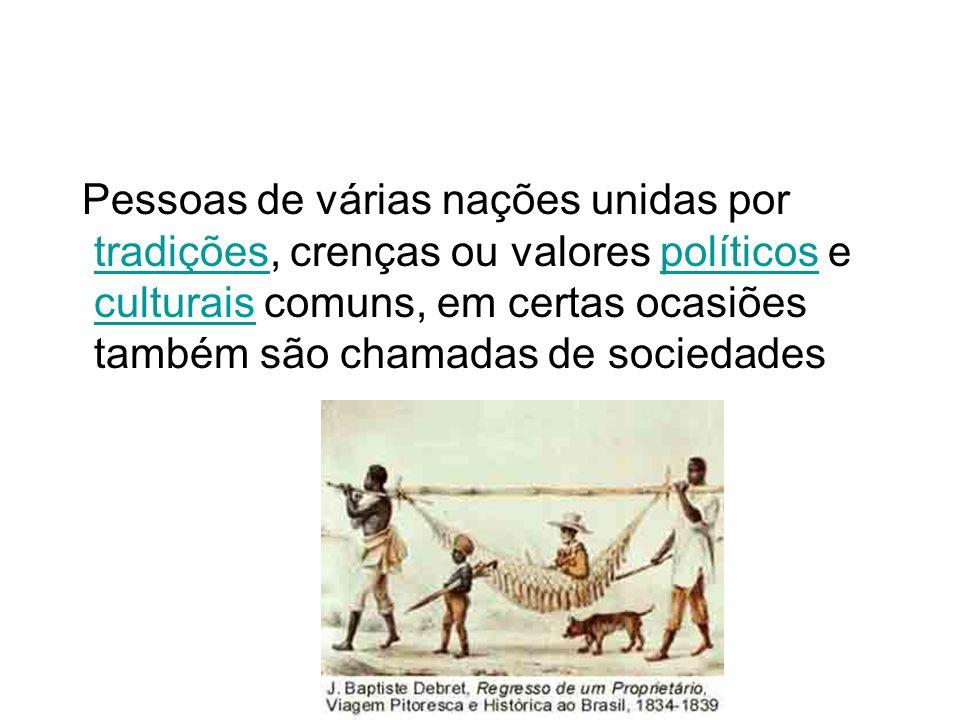 Pessoas de várias nações unidas por tradições, crenças ou valores políticos e culturais comuns, em certas ocasiões também são chamadas de sociedades tradiçõespolíticos culturais