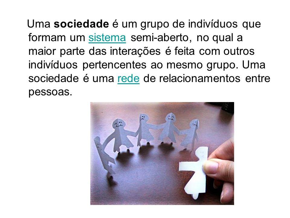 Uma sociedade é um grupo de indivíduos que formam um sistema semi-aberto, no qual a maior parte das interações é feita com outros indivíduos pertencen