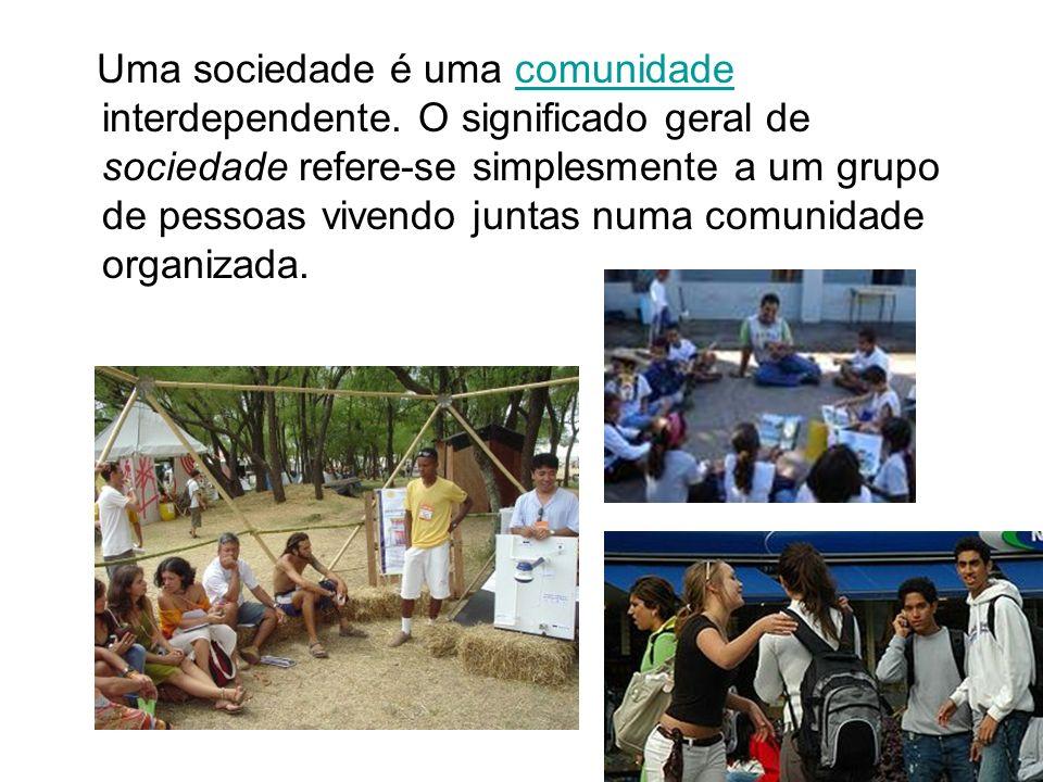 Uma sociedade é uma comunidade interdependente. O significado geral de sociedade refere-se simplesmente a um grupo de pessoas vivendo juntas numa comu