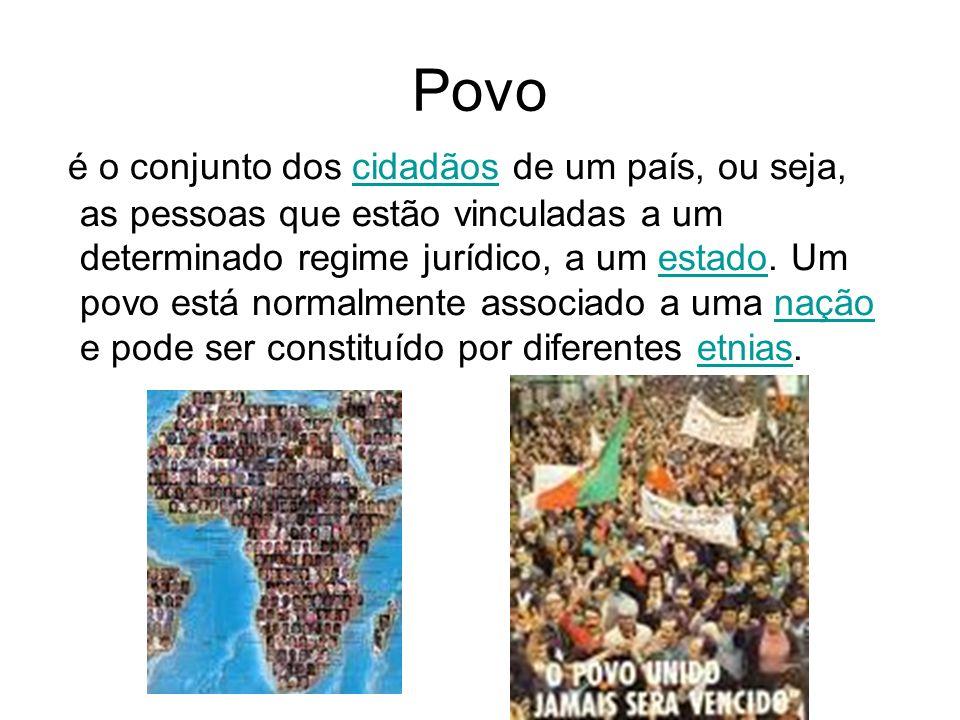 Povo é o conjunto dos cidadãos de um país, ou seja, as pessoas que estão vinculadas a um determinado regime jurídico, a um estado.