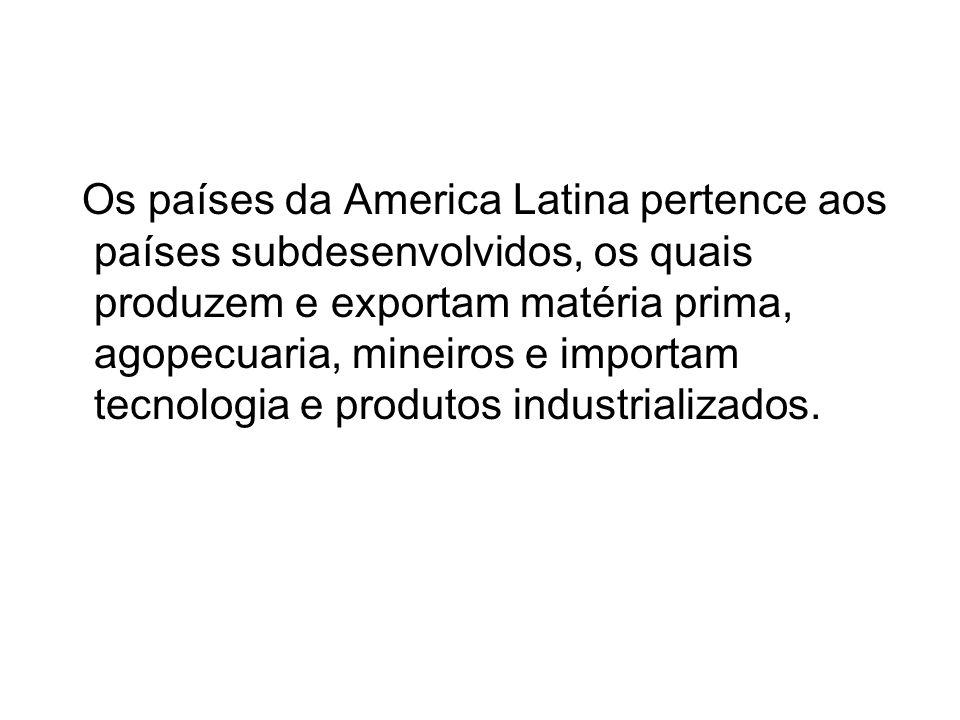 Os países da America Latina pertence aos países subdesenvolvidos, os quais produzem e exportam matéria prima, agopecuaria, mineiros e importam tecnolo