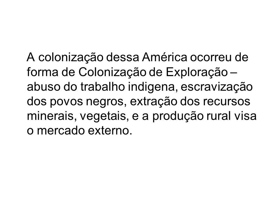 A colonização dessa América ocorreu de forma de Colonização de Exploração – abuso do trabalho indigena, escravização dos povos negros, extração dos re