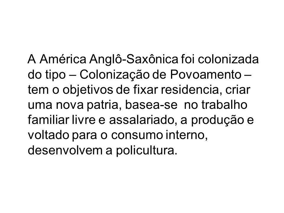 A América Anglô-Saxônica foi colonizada do tipo – Colonização de Povoamento – tem o objetivos de fixar residencia, criar uma nova patria, basea-se no