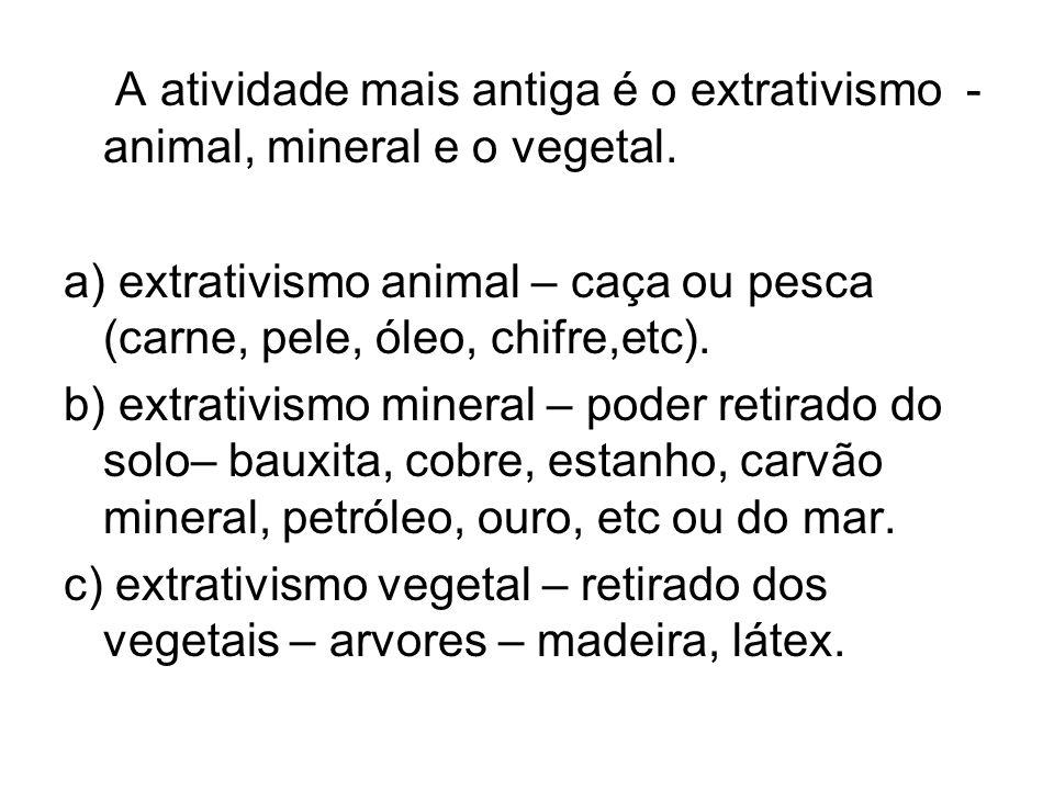 A atividade mais antiga é o extrativismo - animal, mineral e o vegetal. a) extrativismo animal – caça ou pesca (carne, pele, óleo, chifre,etc). b) ext