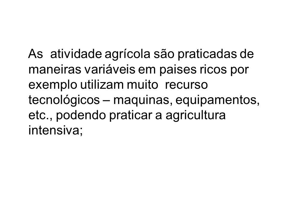 As atividade agrícola são praticadas de maneiras variáveis em paises ricos por exemplo utilizam muito recurso tecnológicos – maquinas, equipamentos, e