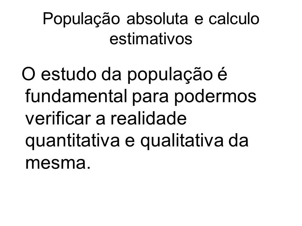 População absoluta e calculo estimativos O estudo da população é fundamental para podermos verificar a realidade quantitativa e qualitativa da mesma.