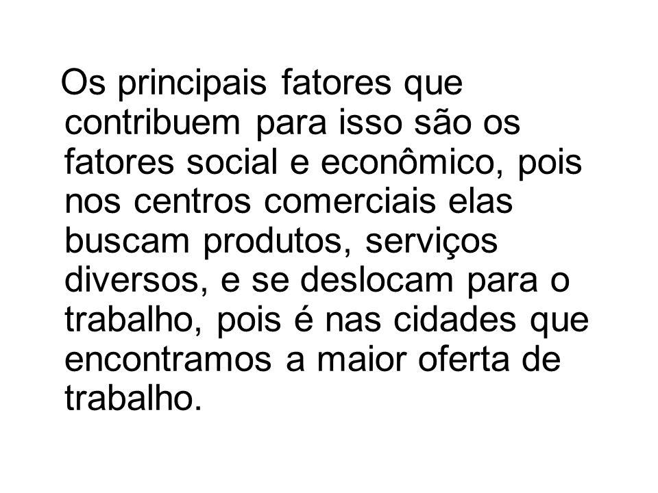 Os principais fatores que contribuem para isso são os fatores social e econômico, pois nos centros comerciais elas buscam produtos, serviços diversos,