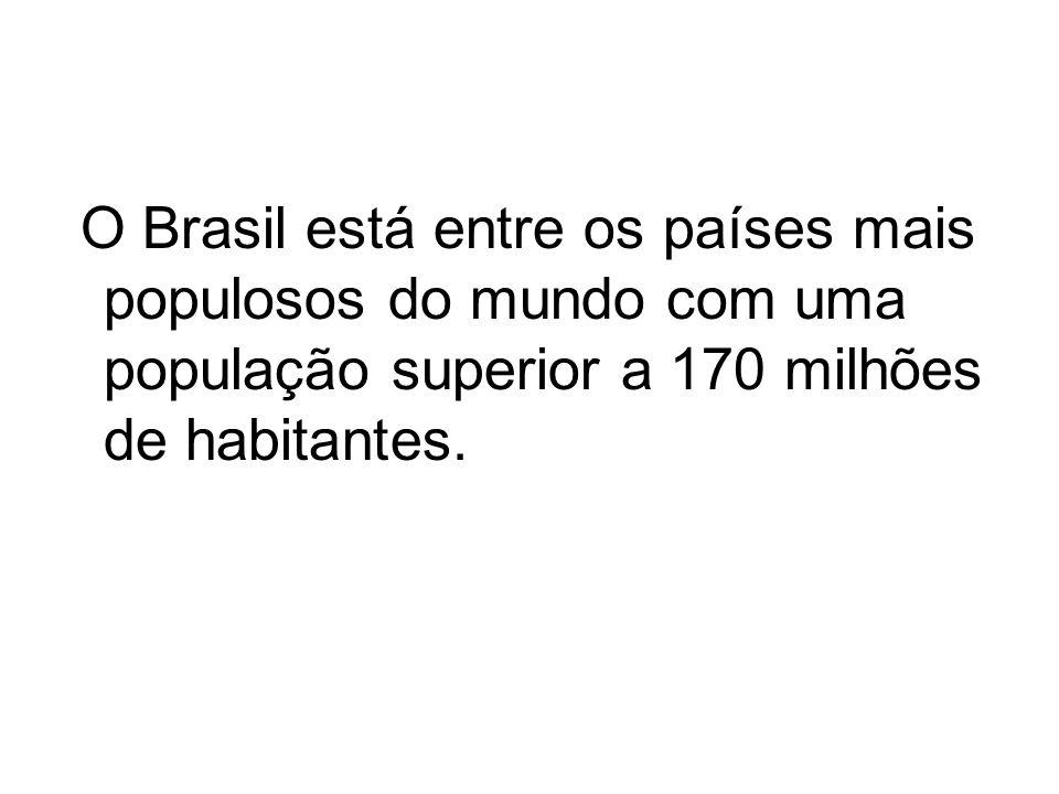 O Brasil está entre os países mais populosos do mundo com uma população superior a 170 milhões de habitantes.